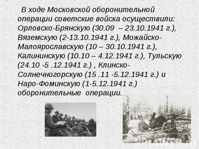 В ходе Московской оборонительной операции советские войска осуществили: Орловско-Брянскую (30.09 – 23.10.1941 г.), Вяземскую (2-13.10.1941 г.), Можайско-Малоярославскую (10 – 30.10.1941 г.), Калининскую (10.10 – 4.12.1941 г.), Тульскую (24.10 -5 .1…