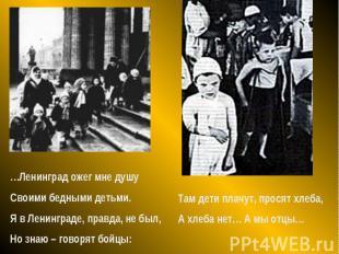 …Ленинград ожег мне душуСвоими бедными детьми.Я в Ленинграде, правда, не был,Но