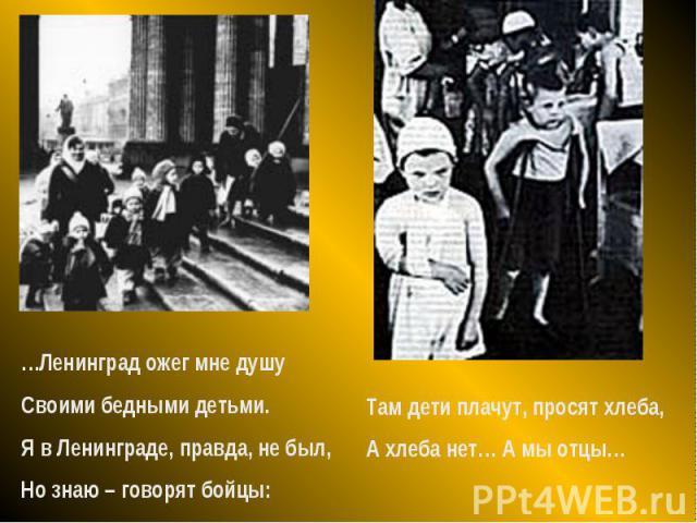 …Ленинград ожег мне душуСвоими бедными детьми.Я в Ленинграде, правда, не был,Но знаю – говорят бойцы:Там дети плачут, просят хлеба,А хлеба нет… А мы отцы…