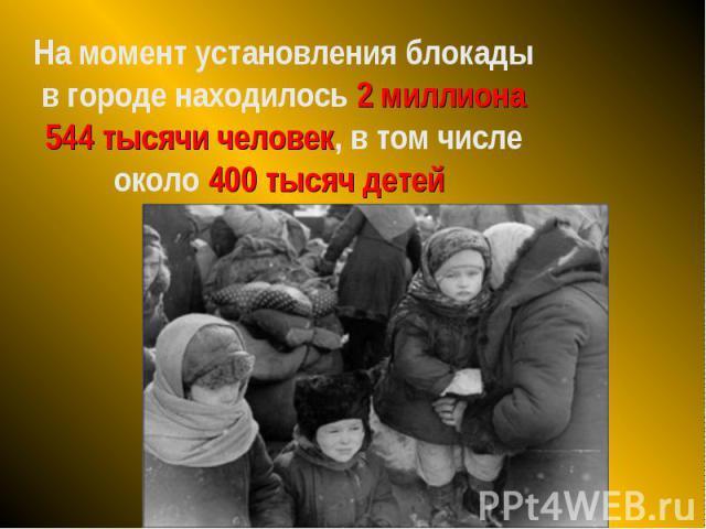 На момент установления блокады в городе находилось 2 миллиона 544 тысячи человек, в том числе около 400 тысяч детей