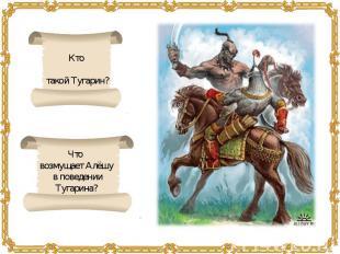 Кто такой Тугарин?Что возмущает Алёшу в поведенииТугарина?