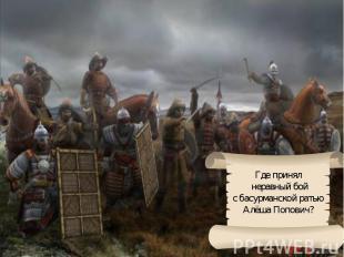 Где принял неравный бойс басурманской ратью Алёша Попович?