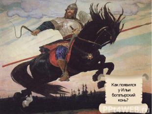 Как появился у Ильибогатырский конь?