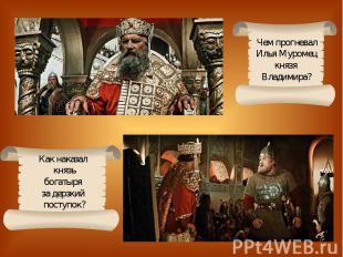 Чем прогневалИлья Муромецкнязя Владимира?Как наказал князьбогатыря за дерзкий по