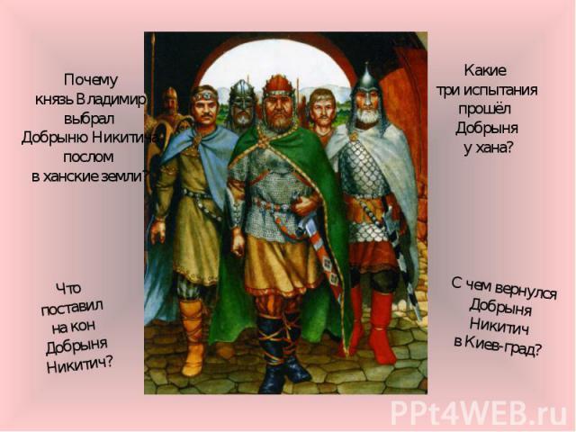 Почемукнязь Владимирвыбрал Добрыню Никитичапослом в ханские земли?Какие три испытанияпрошёл Добрыня у хана?Что поставил на кон Добрыня Никитич?С чем вернулсяДобрыня Никитичв Киев-град?