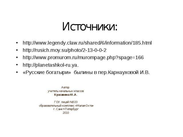 Источники: http://www.legendy.claw.ru/shared/6/information/185.html http://rusich.moy.su/photo/2-13-0-0-2http://www.promurom.ru/murompage.php?spage=166http://planetashkol-ru.ya.«Русские богатыри» былины в пер.Карнауховой И.В.Автор учитель начальных …