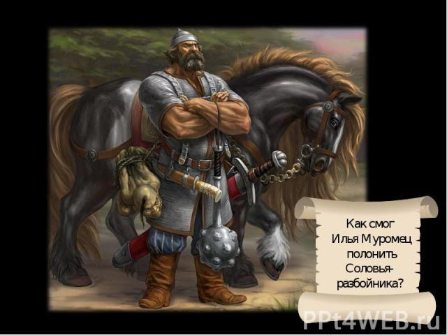 Как смог Илья Муромец полонитьСоловья-разбойника?