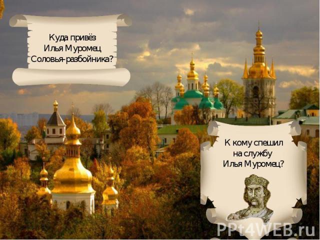 Куда привёзИлья МуромецСоловья-разбойника?К кому спешилна службу Илья Муромец?