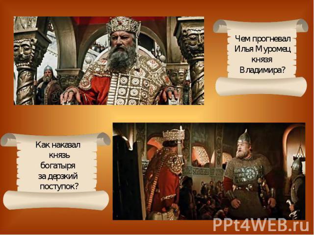 Чем прогневалИлья Муромецкнязя Владимира?Как наказал князьбогатыря за дерзкий поступок?