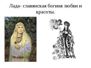 Лада- славянская богиня любви и красоты.