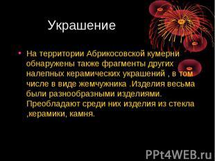 Украшение На территории Абрикосовской кумерни обнаружены также фрагменты других