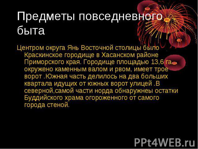 Предметы повседневного быта Центром округа Янь Восточной столицы было Краскинское городище в Хасанском районе Приморского края. Городище площадью 13,6 га окружено каменным валом и рвом, имеет трое ворот .Южная часть делилось на два больших квартала …