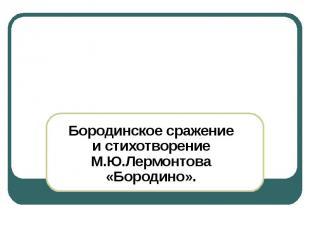 Бородинское сражение и стихотворение М.Ю.Лермонтова «Бородино».