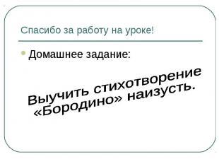 Спасибо за работу на уроке! Домашнее задание: Выучить стихотворение «Бородино» н