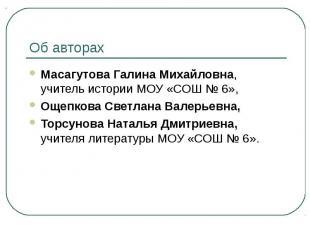 Об авторах Масагутова Галина Михайловна, учитель истории МОУ «СОШ № 6», Ощепкова
