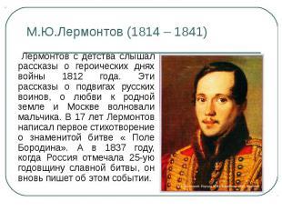М.Ю.Лермонтов (1814 – 1841) Лермонтов с детства слышал рассказы о героических дн