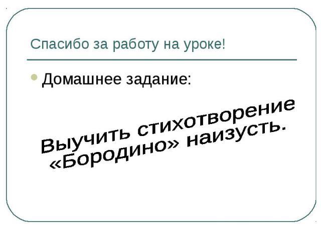 Спасибо за работу на уроке! Домашнее задание: Выучить стихотворение «Бородино» наизусть.