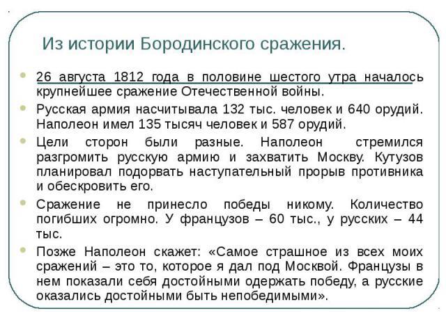 Из истории Бородинского сражения. 26 августа 1812 года в половине шестого утра началось крупнейшее сражение Отечественной войны.Русская армия насчитывала 132 тыс. человек и 640 орудий. Наполеон имел 135 тысяч человек и 587 орудий.Цели сторон были ра…