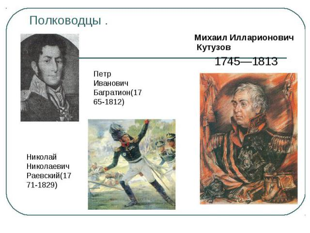 Полководцы . Михаил Илларионович Кутузов1745—1813Петр Иванович Багратион(1765-1812)Николай Николаевич Раевский(1771-1829)