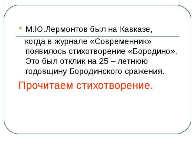 М.Ю.Лермонтов был на Кавказе, когда в журнале «Современник» появилось стихотворение «Бородино». Это был отклик на 25 – летнюю годовщину Бородинского сражения.Прочитаем стихотворение.
