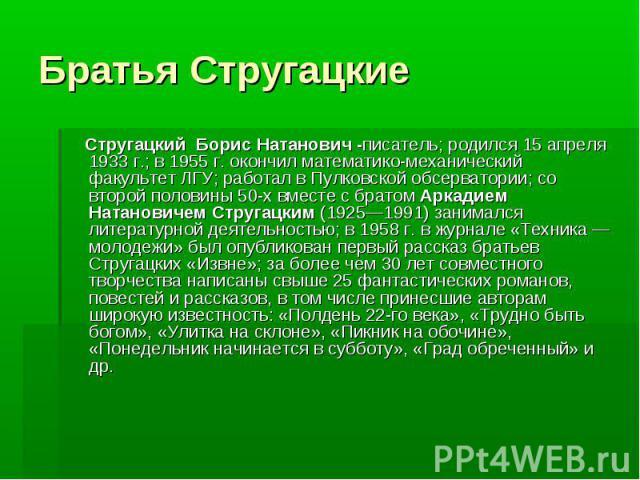 Братья Стругацкие Стругацкий Борис Натанович -писатель; родился 15 апреля 1933 г.; в 1955 г. окончил математико-механический факультет ЛГУ; работал в Пулковской обсерватории; со второй половины 50-х вместе с братом Аркадием Натановичем Стругацким (1…