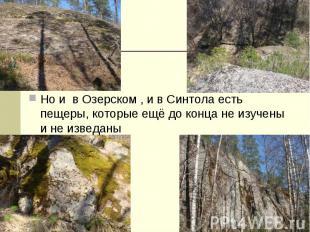 Но и в Озерском , и в Синтола есть пещеры, которые ещё до конца не изучены и не