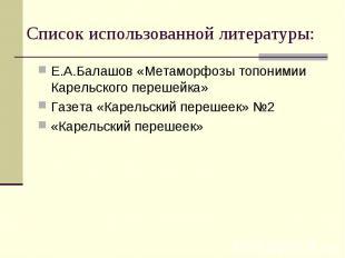 Список использованной литературы: Е.А.Балашов «Метаморфозы топонимии Карельского