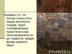 Поражает то, что внутри стены и пол пещер абсолютно гладкие, будто отшлифованные