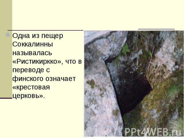 Одна из пещер Соккалинны называлась «Ристикиркко», что в переводе с финского означает «крестовая церковь».