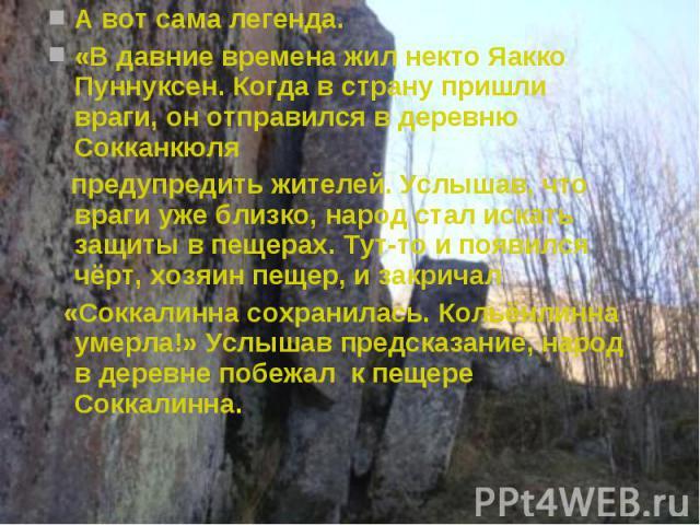 А вот сама легенда.«В давние времена жил некто Яакко Пуннуксен. Когда в страну пришли враги, он отправился в деревню Сокканкюля предупредить жителей. Услышав, что враги уже близко, народ стал искать защиты в пещерах. Тут-то и появился чёрт, хозяин п…