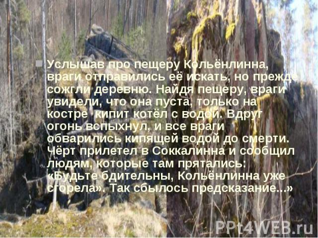 Услышав про пещеру Кольёнлинна, враги отправились её искать, но прежде сожгли деревню. Найдя пещеру, враги увидели, что она пуста, только на костре кипит котёл с водой. Вдруг огонь вспыхнул, и все враги обварились кипящей водой до смерти. Чёрт приле…