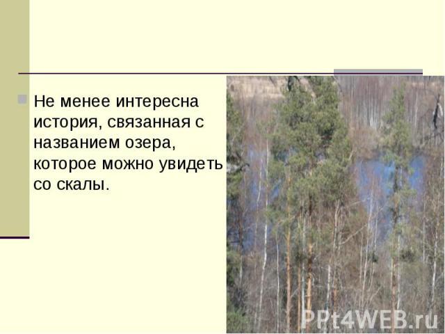 Не менее интересна история, связанная с названием озера, которое можно увидеть со скалы.
