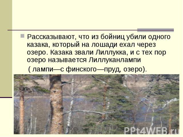 Рассказывают, что из бойниц убили одного казака, который на лошади ехал через озеро. Казака звали Лиллукка, и с тех пор озеро называется Лиллуканлампи ( лампи—с финского—пруд, озеро).