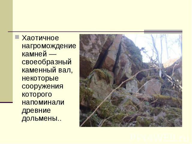 Хаотичное нагромождение камней — своеобразный каменный вал, некоторые сооружения которого напоминали древние дольмены..