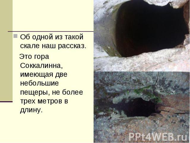 Об одной из такой скале наш рассказ. Это гора Соккалинна, имеющая две небольшие пещеры, не более трех метров в длину.