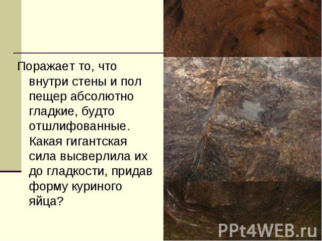 Поражает то, что внутри стены и пол пещер абсолютно гладкие, будто отшлифованные. Какая гигантская сила высверлила их до гладкости, придав форму куриного яйца?