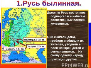 1.Русь былинная. Древняя Русь постоянно подвергалась набегам воинственных племен