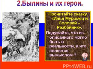 2.Былины и их герои. Прочитайте сказку «Илья Муромец и Соловей – Разбойник».Поду