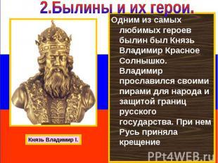 2.Былины и их герои. Одним из самых любимых героев былин был Князь Владимир Крас