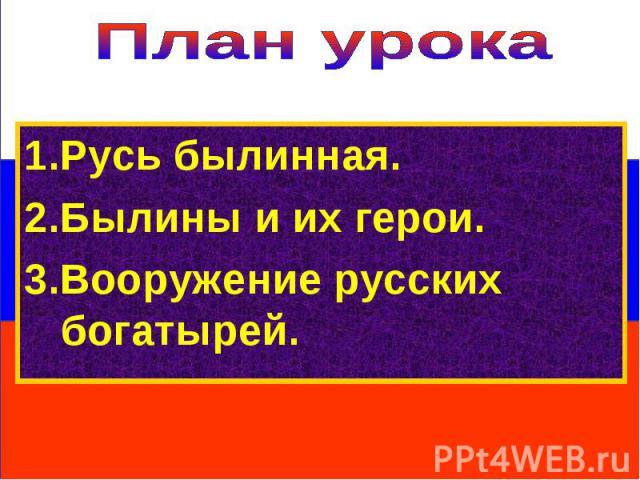 План урока 1.Русь былинная.2.Былины и их герои.3.Вооружение русских богатырей.