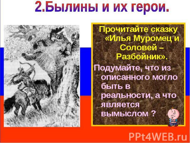 2.Былины и их герои. Прочитайте сказку «Илья Муромец и Соловей – Разбойник».Подумайте, что из описанного могло быть в реальности, а что является вымыслом ?