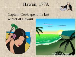 Hawaii, 1779. Captain Cook spent his last winter at Hawaii.