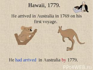 Hawaii, 1779.He arrived in Australia in 1769 on his first voyage. He had arrived
