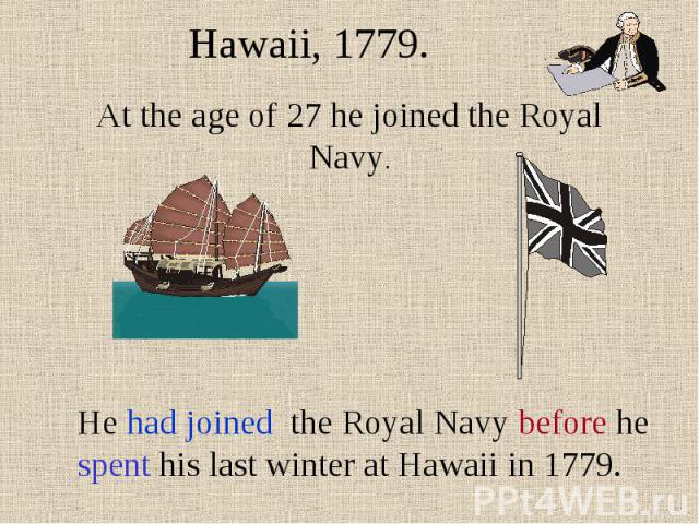 Hawaii, 1779. At the age of 27 he joined the Royal Navy. He had joined the Royal Navy before he spent his last winter at Hawaii in 1779.
