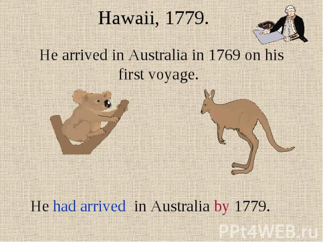 Hawaii, 1779.He arrived in Australia in 1769 on his first voyage. He had arrived in Australia by 1779.