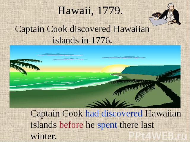 Hawaii, 1779. Captain Cook discovered Hawaiian islands in 1776. Captain Cook had discovered Hawaiian islands before he spent there last winter.