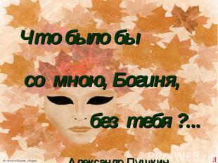 Что было бы со мною, Богиня, без тебя ?...Александр Пушкин.