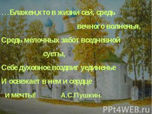 …Блажен,кто в жизни сей, средьвечного волненья,Средь мелочных забот вседневной с