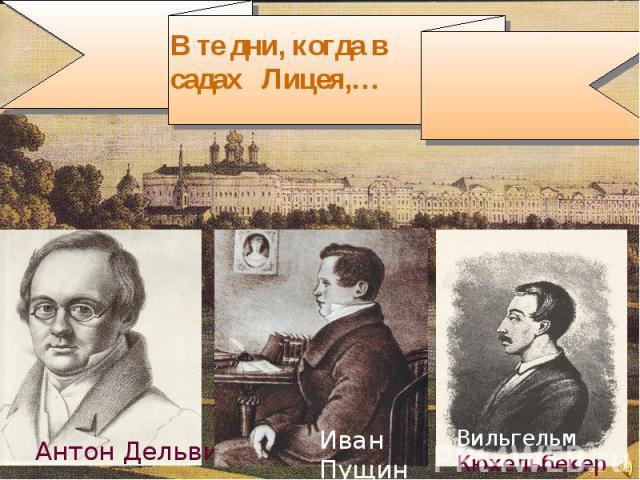 В те дни, когда в садах Лицея,… Антон ДельвигИван ПущинВильгельм Кюхельбекер