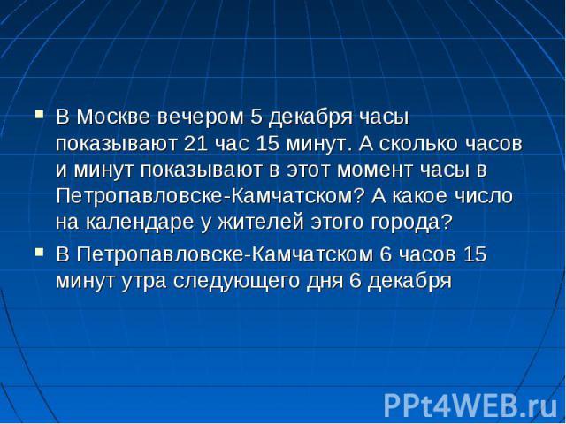 В Москве вечером 5 декабря часы показывают 21 час 15 минут. А сколько часов и минут показывают в этот момент часы в Петропавловске-Камчатском? А какое число на календаре у жителей этого города?В Петропавловске-Камчатском 6 часов 15 минут утра следую…